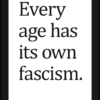 Every age (has its own fascism)